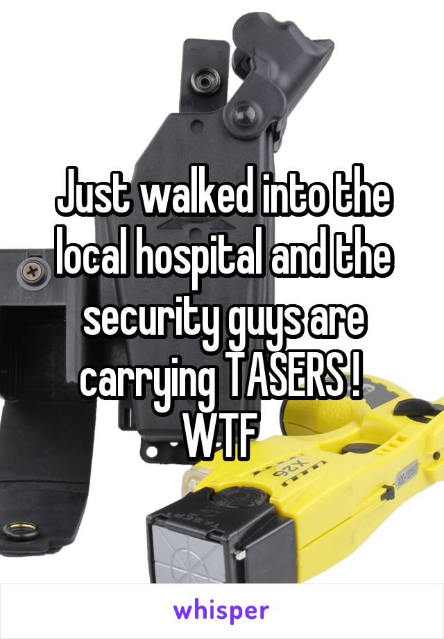 Just walked into the local hospital and the security guys are carrying TASERS !  WTF