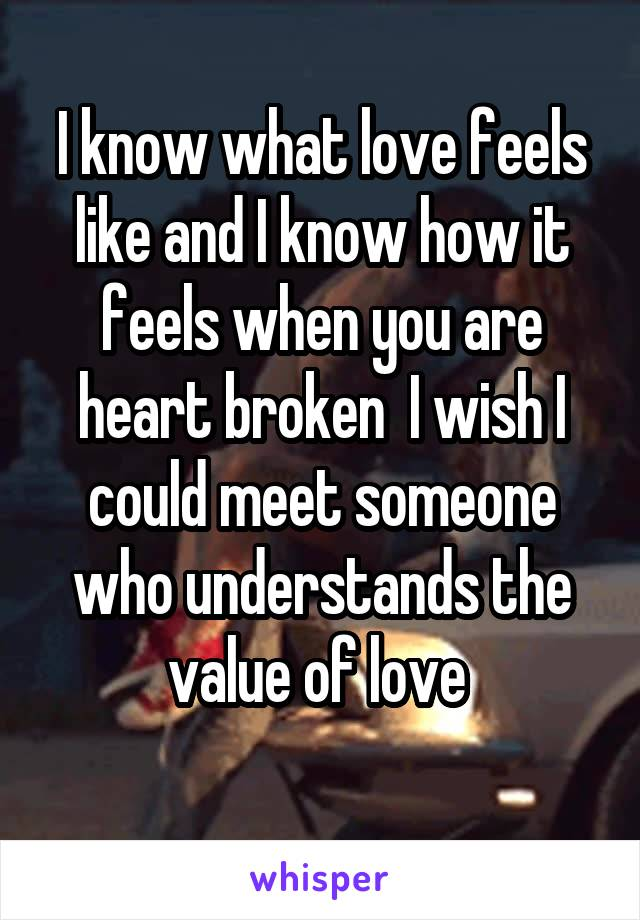 I know what love feels like and I know how it feels when you are heart broken  I wish I could meet someone who understands the value of love