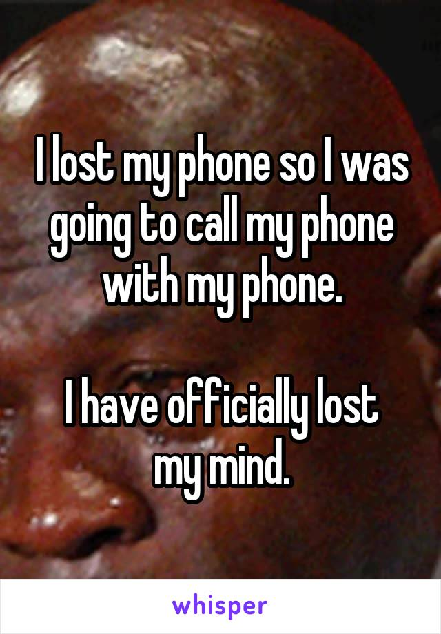 I lost my phone so I was going to call my phone with my phone.  I have officially lost my mind.