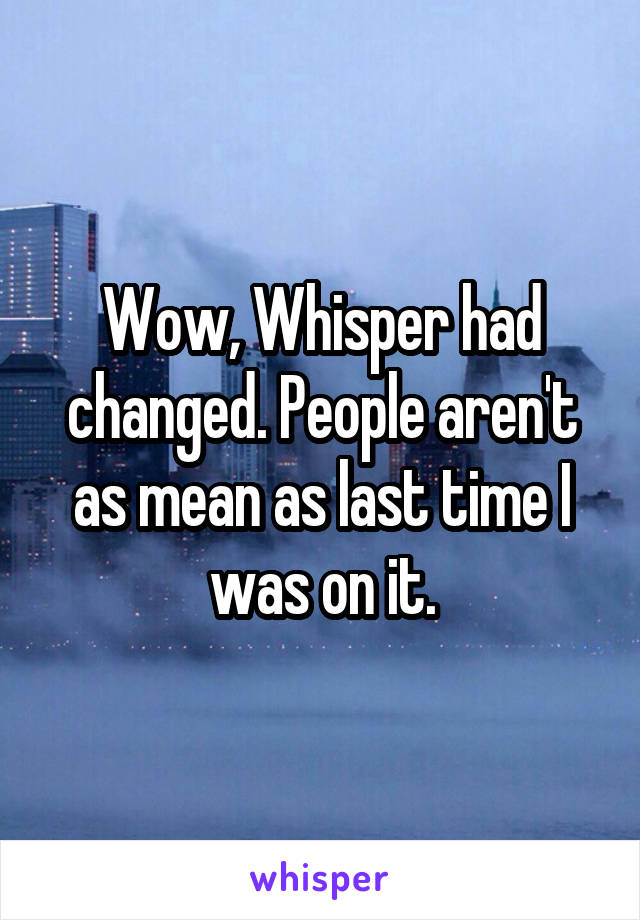 Wow, Whisper had changed. People aren't as mean as last time I was on it.