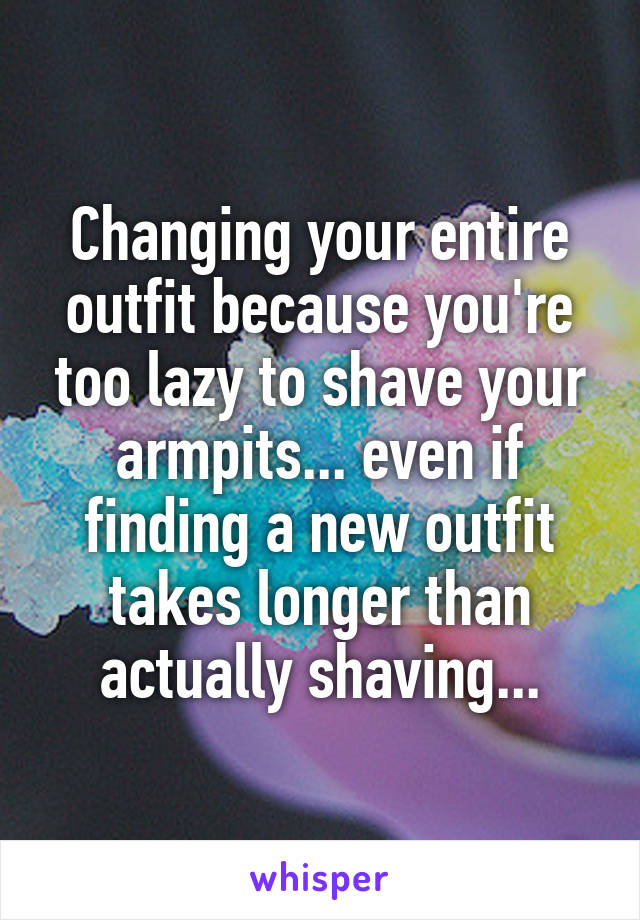 Changing your entire outfit because you're too lazy to shave your armpits... even if finding a new outfit takes longer than actually shaving...