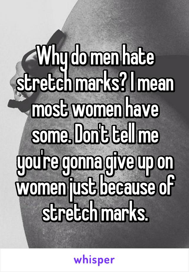 Why do men hate stretch marks? I mean most women have some. Don't tell me you're gonna give up on women just because of stretch marks.