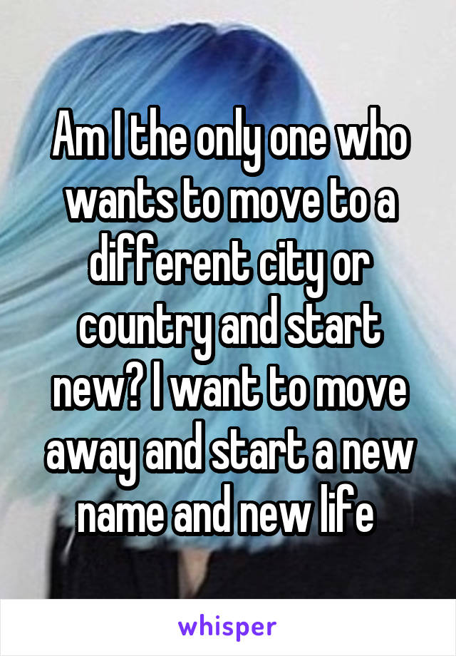 Am I the only one who wants to move to a different city or country and start new? I want to move away and start a new name and new life