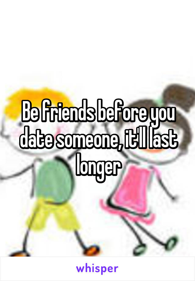 Be friends before you date someone, it'll last longer
