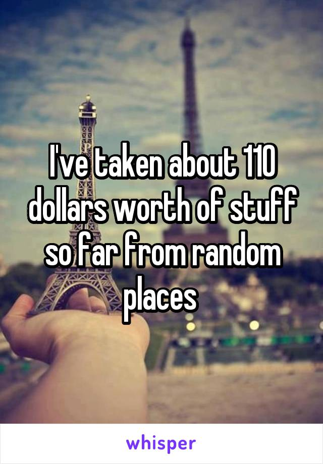 I've taken about 110 dollars worth of stuff so far from random places