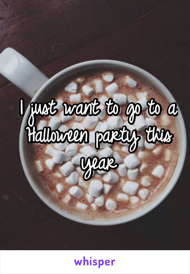 I just want to go to a Halloween party this year