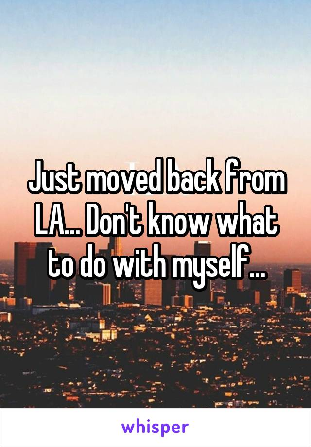 Just moved back from LA... Don't know what to do with myself...