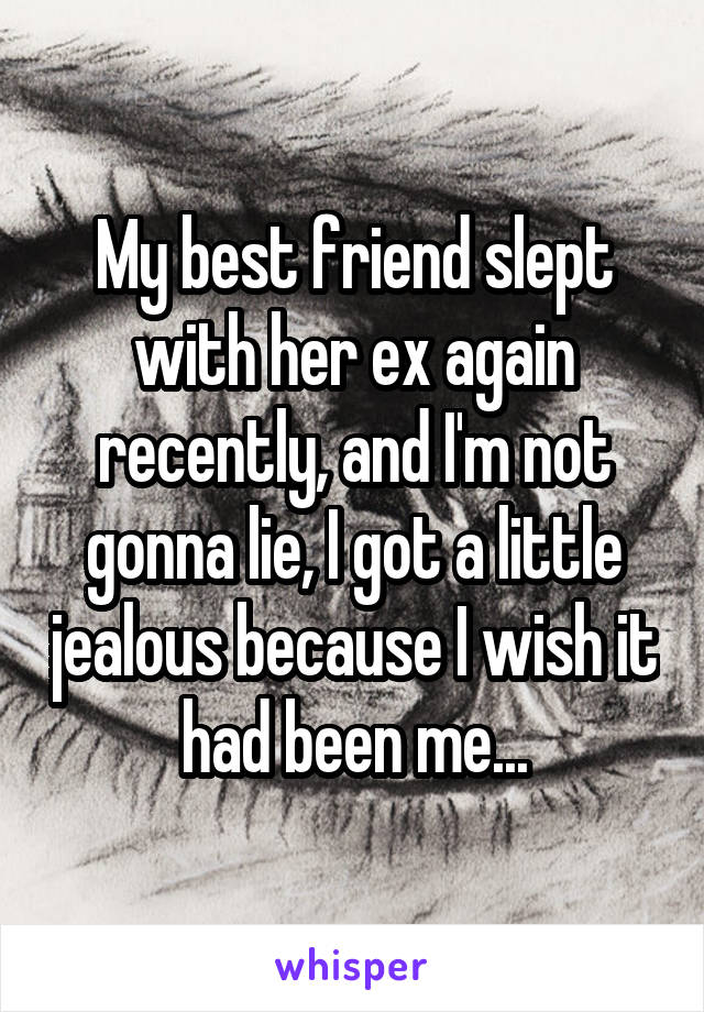 My best friend slept with her ex again recently, and I'm not gonna lie, I got a little jealous because I wish it had been me...