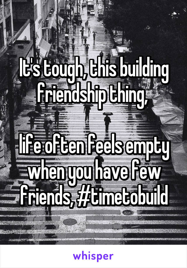 It's tough, this building friendship thing,   life often feels empty when you have few friends, #timetobuild