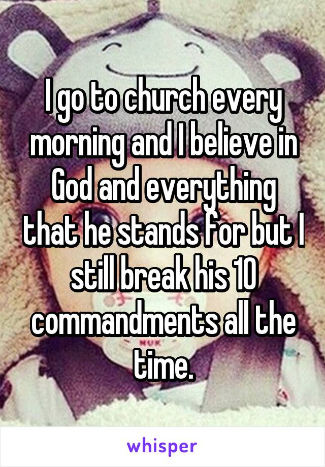I go to church every morning and I believe in God and everything that he stands for but I still break his 10 commandments all the time.
