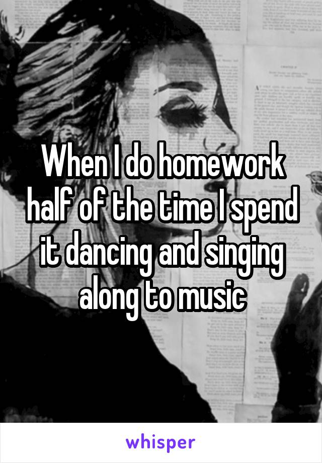 When I do homework half of the time I spend it dancing and singing along to music