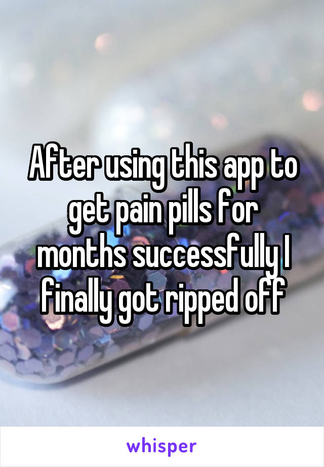 After using this app to get pain pills for months successfully I finally got ripped off