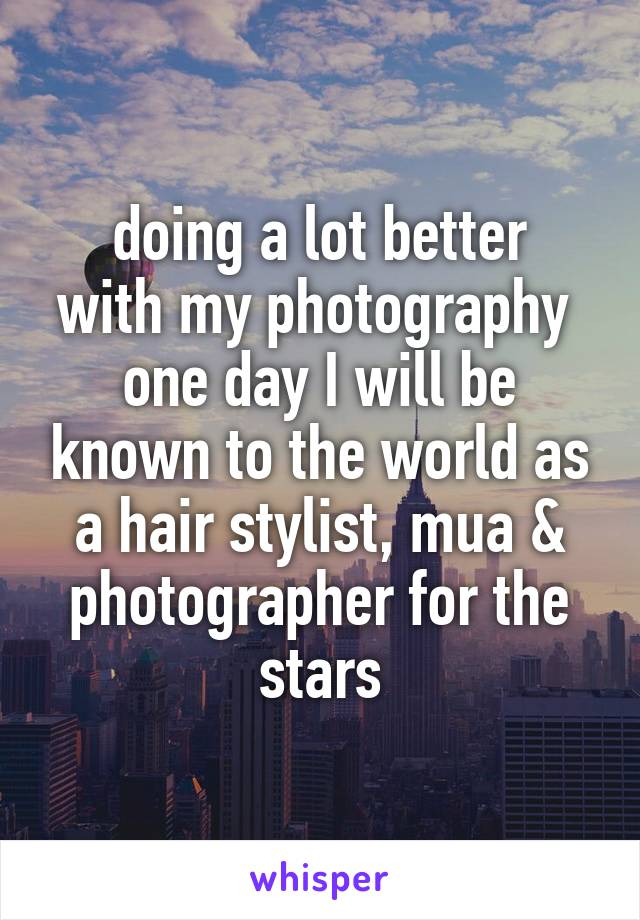 doing a lot better with my photography  one day I will be known to the world as a hair stylist, mua & photographer for the stars