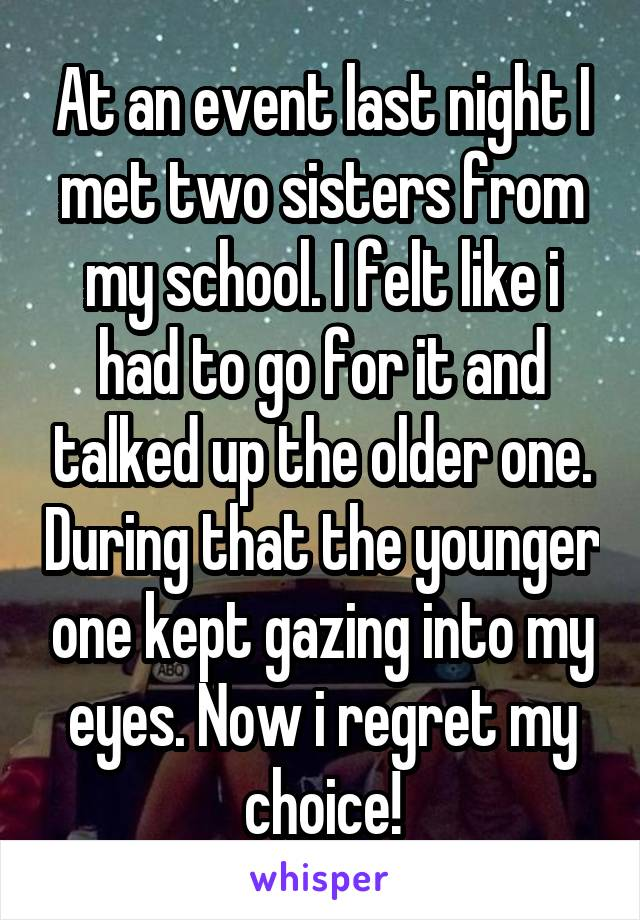 At an event last night I met two sisters from my school. I felt like i had to go for it and talked up the older one. During that the younger one kept gazing into my eyes. Now i regret my choice!