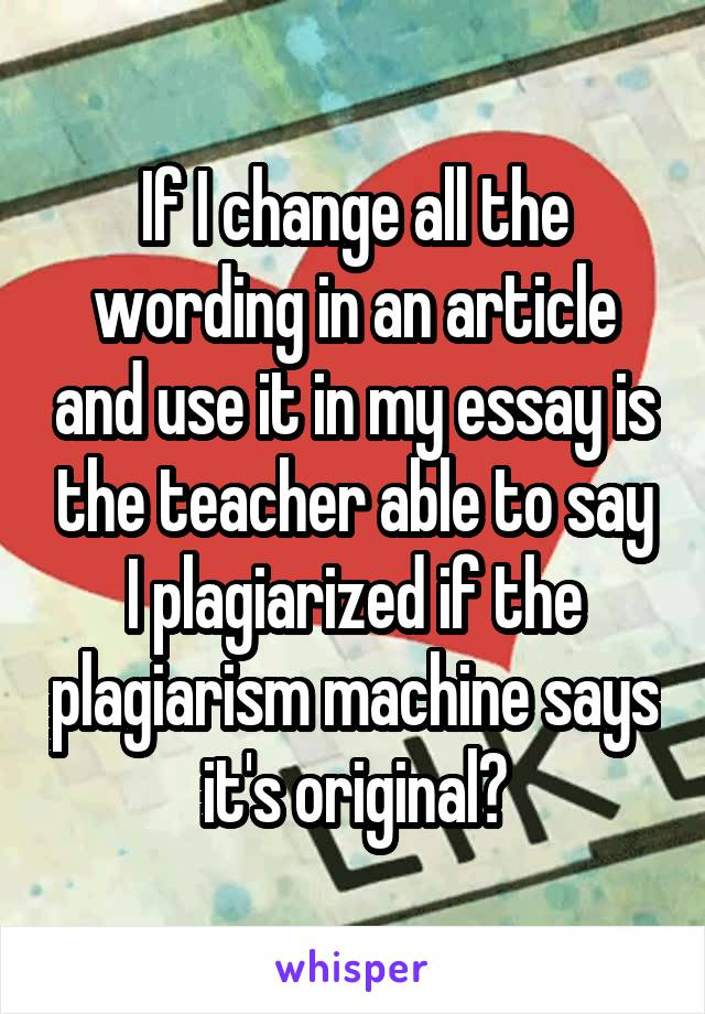 If I change all the wording in an article and use it in my essay is the teacher able to say I plagiarized if the plagiarism machine says it's original?