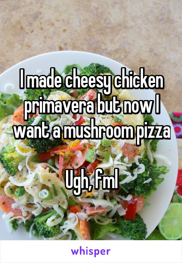 I made cheesy chicken primavera but now I want a mushroom pizza  Ugh, fml