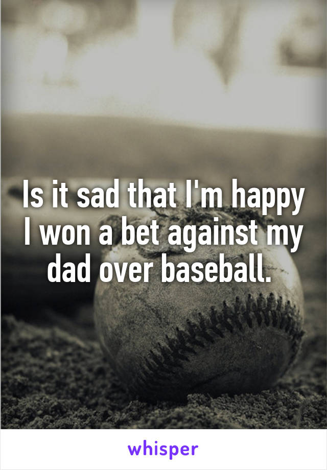 Is it sad that I'm happy I won a bet against my dad over baseball.