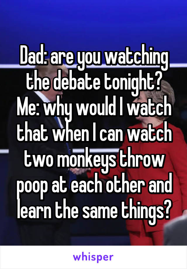 Dad: are you watching the debate tonight? Me: why would I watch that when I can watch two monkeys throw poop at each other and learn the same things?