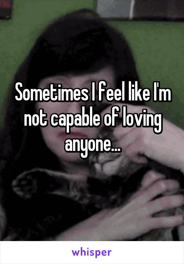 Sometimes I feel like I'm not capable of loving anyone...