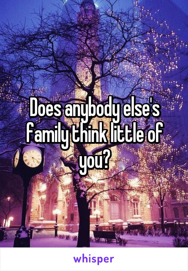 Does anybody else's family think little of you?