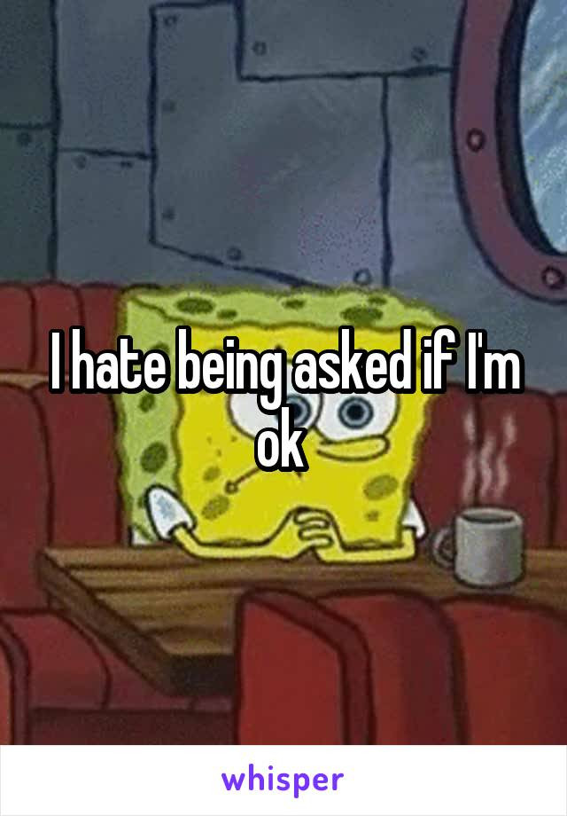 I hate being asked if I'm ok