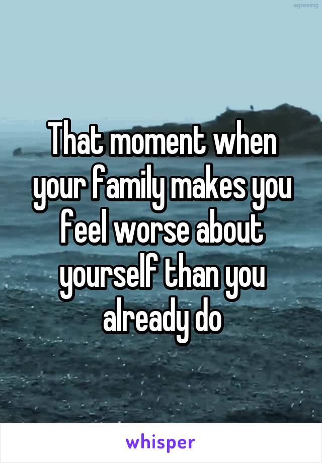 That moment when your family makes you feel worse about yourself than you already do