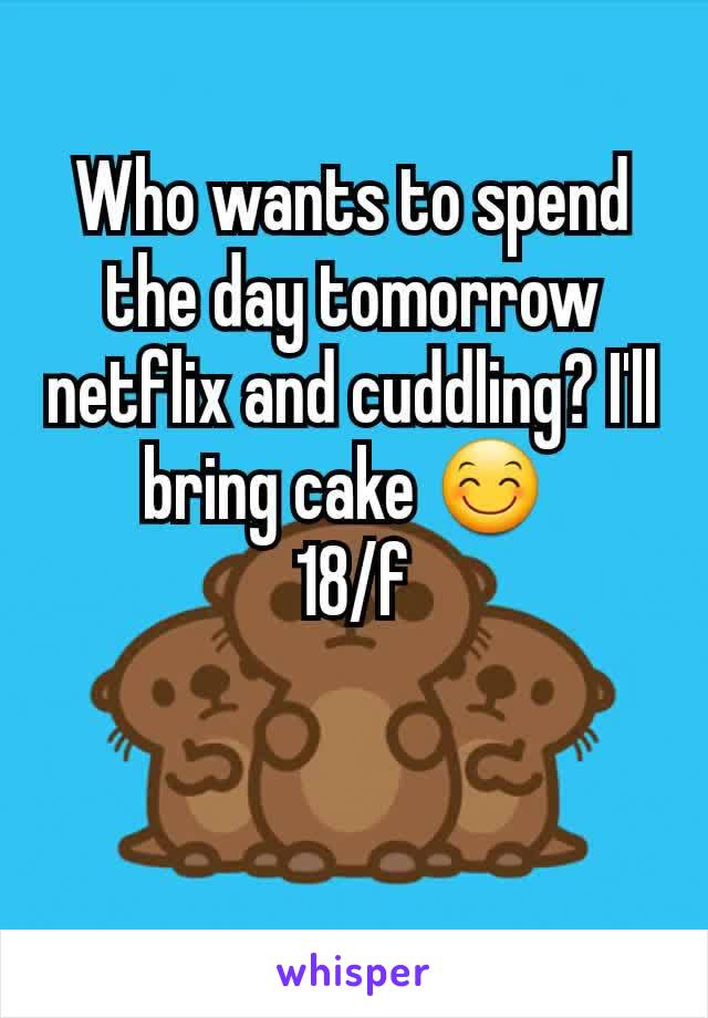 Who wants to spend the day tomorrow netflix and cuddling? I'll bring cake 😊  18/f