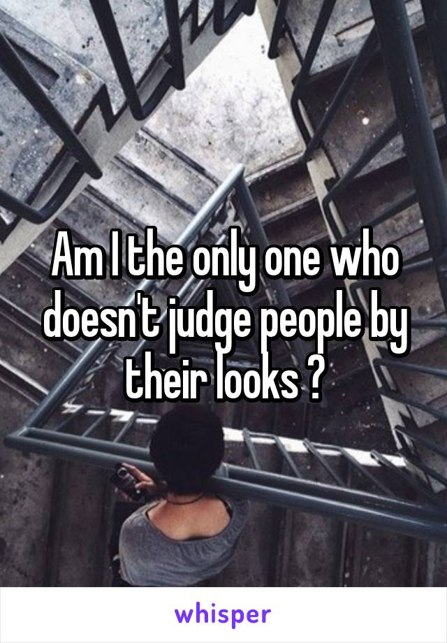Am I the only one who doesn't judge people by their looks ?
