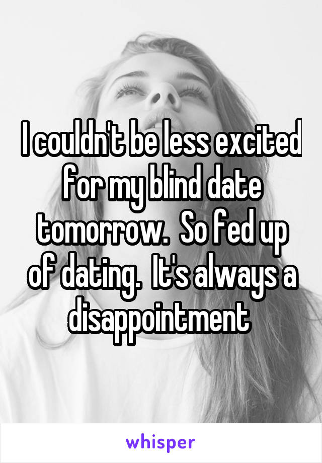 I couldn't be less excited for my blind date tomorrow.  So fed up of dating.  It's always a disappointment