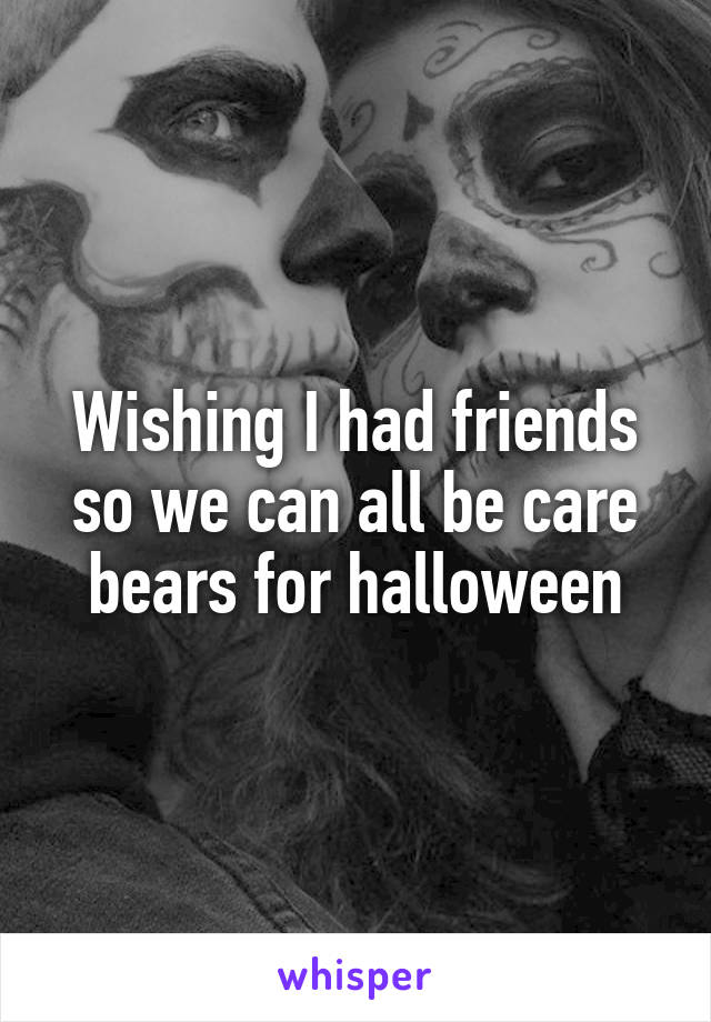 Wishing I had friends so we can all be care bears for halloween