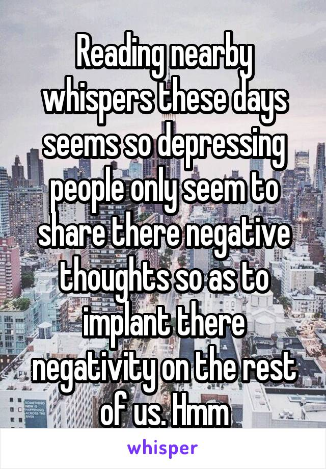 Reading nearby whispers these days seems so depressing people only seem to share there negative thoughts so as to implant there negativity on the rest of us. Hmm