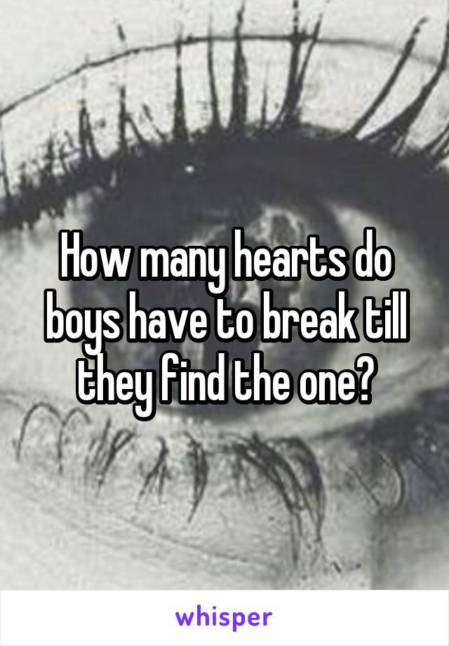 How many hearts do boys have to break till they find the one?