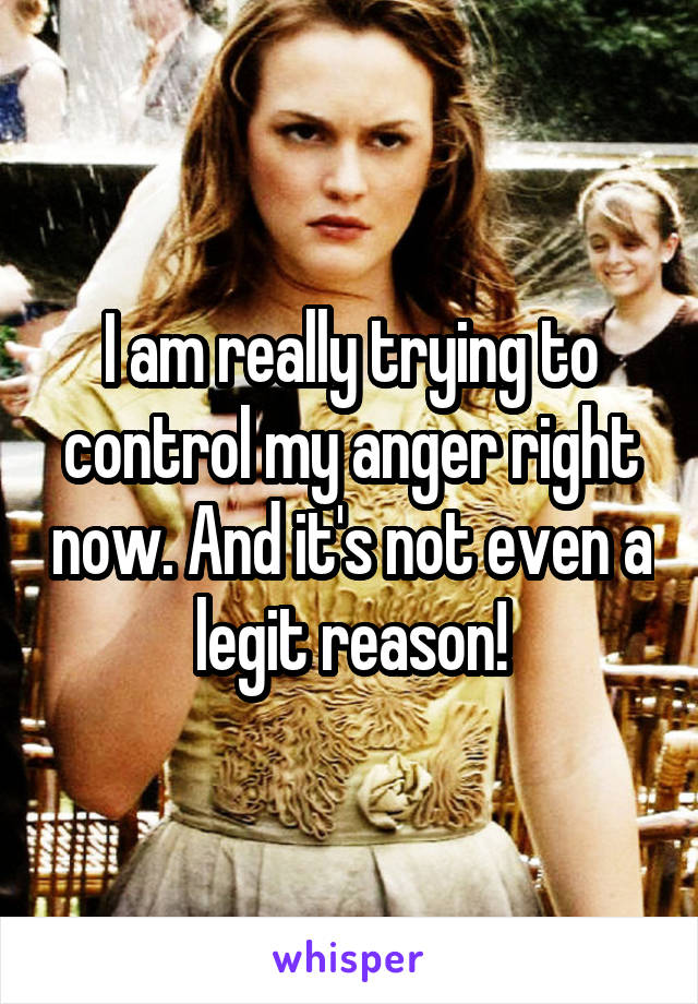 I am really trying to control my anger right now. And it's not even a legit reason!