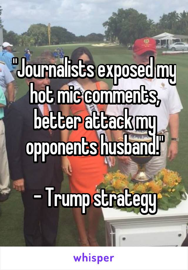 """""""Journalists exposed my hot mic comments, better attack my opponents husband!""""  - Trump strategy"""