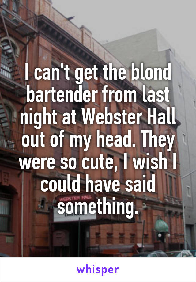 I can't get the blond bartender from last night at Webster Hall out of my head. They were so cute, I wish I could have said something.