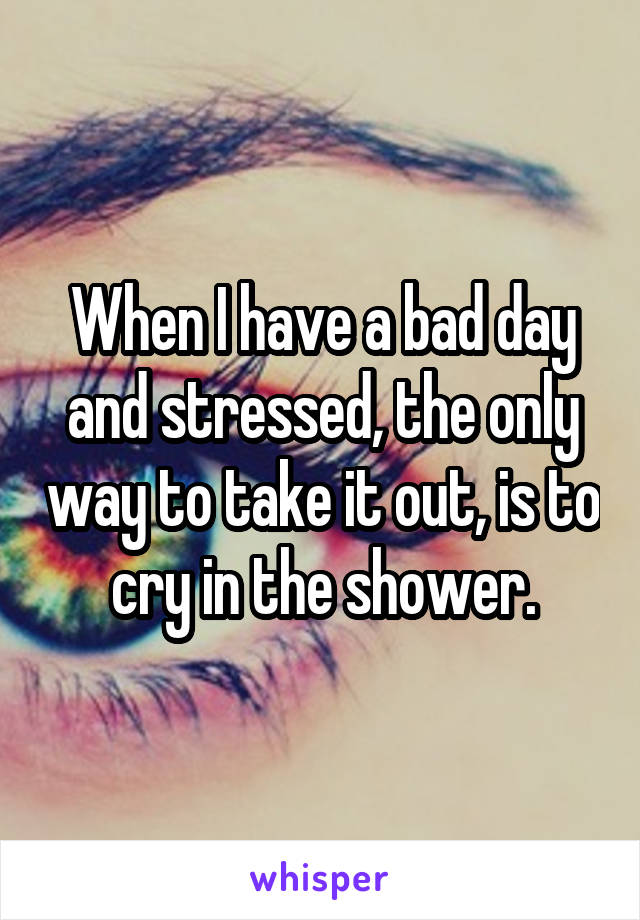 When I have a bad day and stressed, the only way to take it out, is to cry in the shower.