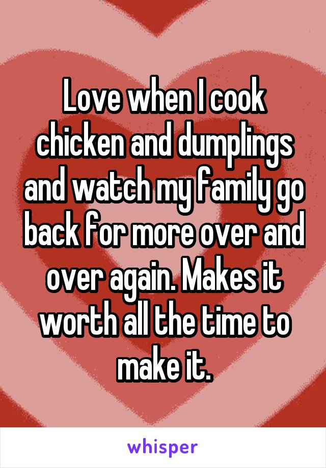 Love when I cook chicken and dumplings and watch my family go back for more over and over again. Makes it worth all the time to make it.