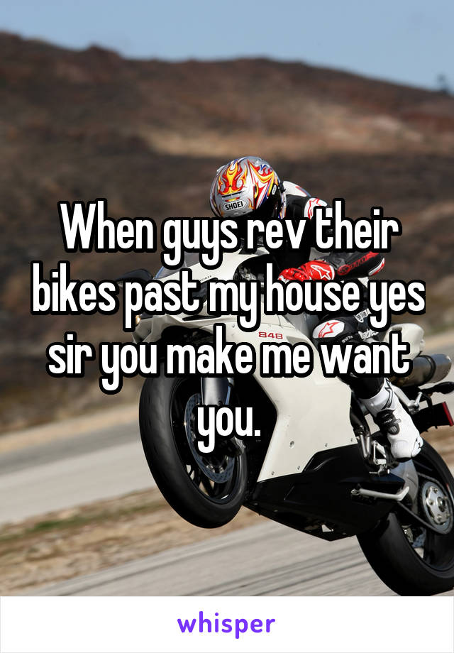 When guys rev their bikes past my house yes sir you make me want you.