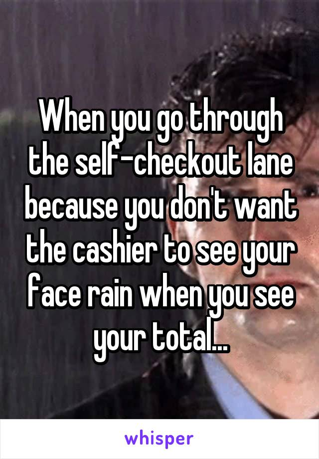 When you go through the self-checkout lane because you don't want the cashier to see your face rain when you see your total...