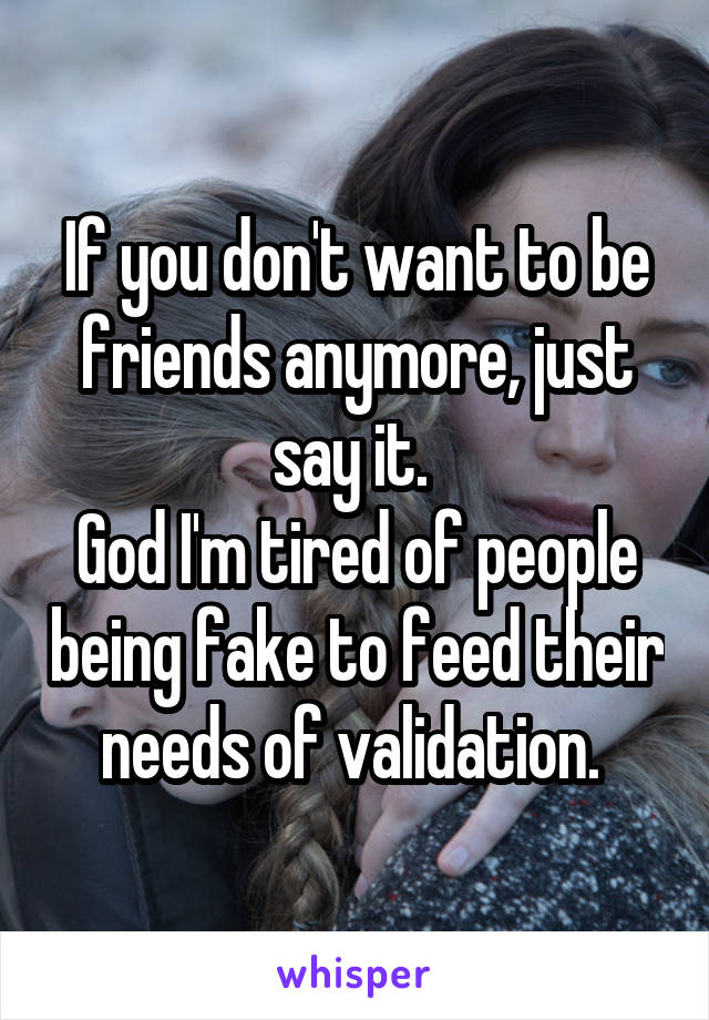 If you don't want to be friends anymore, just say it.  God I'm tired of people being fake to feed their needs of validation.