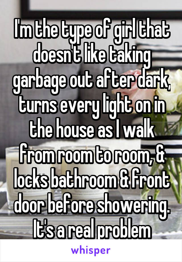 I'm the type of girl that doesn't like taking garbage out after dark, turns every light on in the house as I walk from room to room, & locks bathroom & front door before showering. It's a real problem