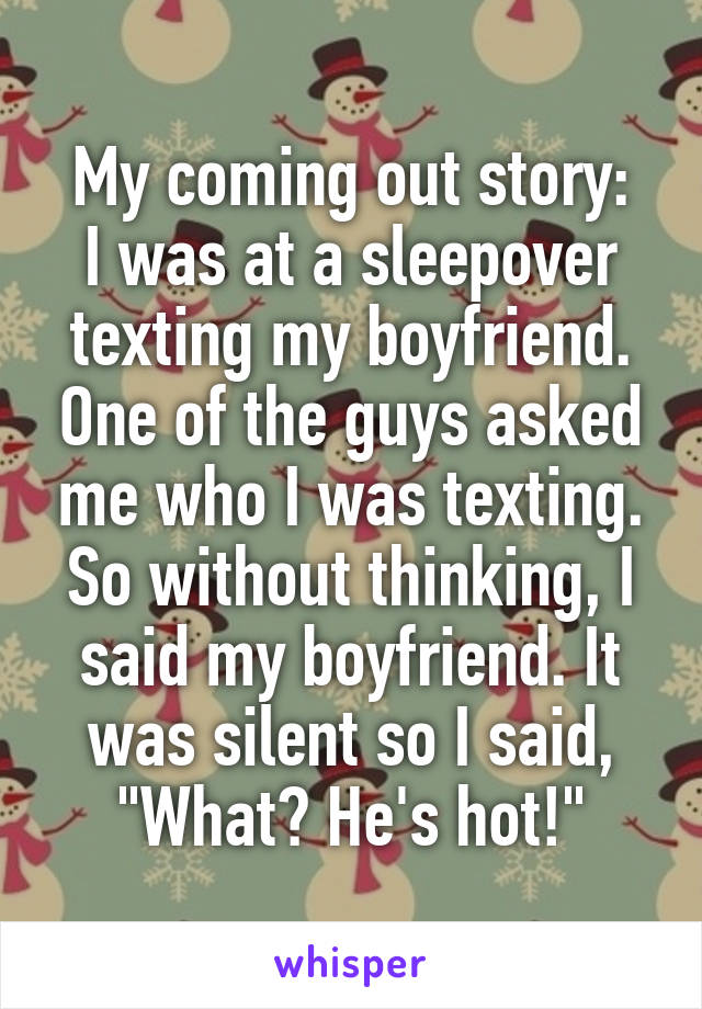 """My coming out story: I was at a sleepover texting my boyfriend. One of the guys asked me who I was texting. So without thinking, I said my boyfriend. It was silent so I said, """"What? He's hot!"""""""
