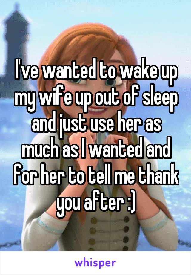I've wanted to wake up my wife up out of sleep and just use her as much as I wanted and for her to tell me thank you after :)