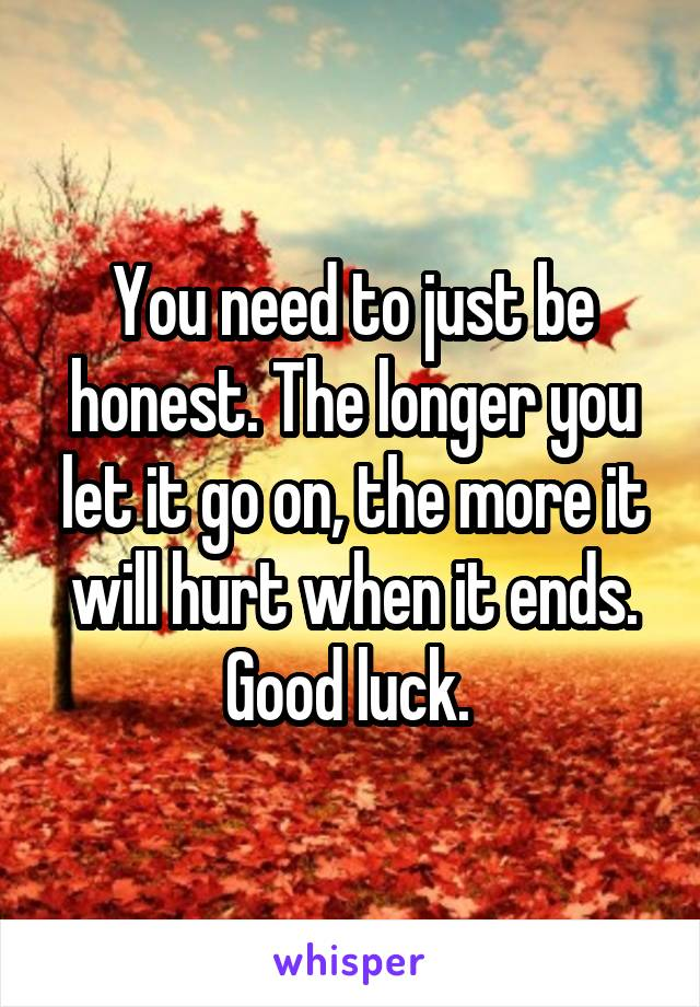 You need to just be honest. The longer you let it go on, the more it will hurt when it ends. Good luck.