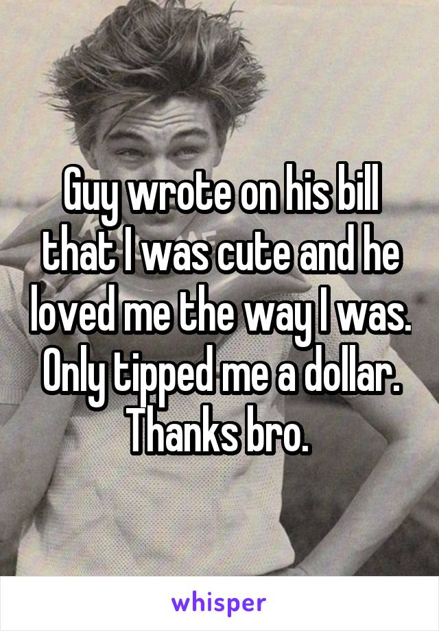 Guy wrote on his bill that I was cute and he loved me the way I was. Only tipped me a dollar. Thanks bro.