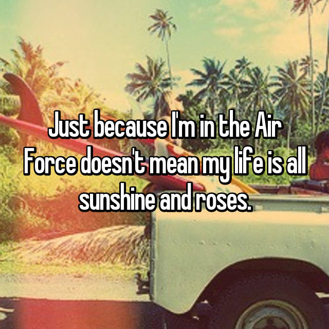 Just because I'm in the Air Force doesn't mean my life is all sunshine and roses.