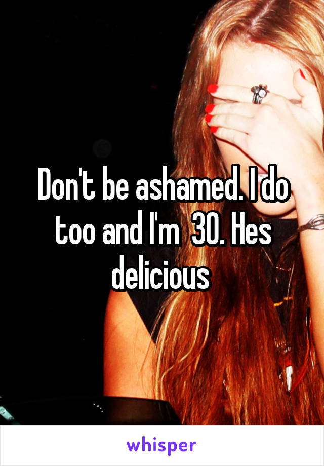 Don't be ashamed. I do too and I'm  30. Hes delicious