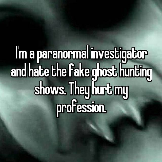 I'm a paranormal investigator and hate the fake ghost hunting shows. They hurt my profession.