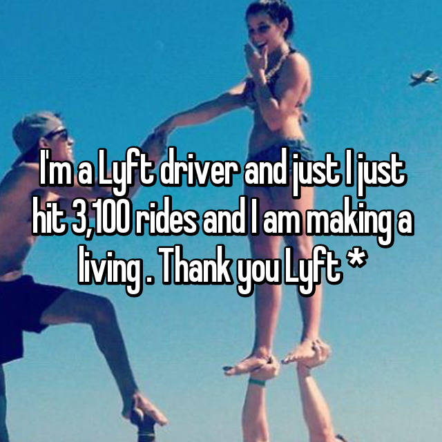 I'm a Lyft driver and just I just hit 3,100 rides and I am making a living . Thank you Lyft 🎀*