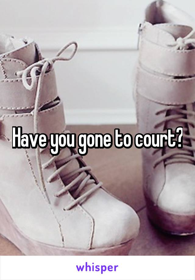 Have you gone to court?